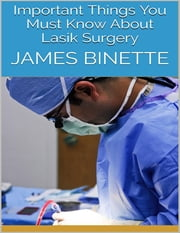 Important Things You Must Know About Lasik Surgery ebook by James Binette