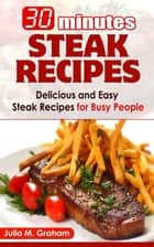 30 Minutes Steak Recipes - Delicious and Easy Steak Recipes for Busy People ebook by Julia M.Graham