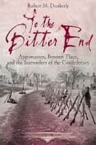 To the Bitter End - Appomattox, Bennett Place, and the Surrenders of the Confederacy ebook by Robert M. Dunkerly
