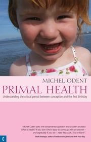 Primal Health: Understanding the critical period between conception and the first birthday ebook by Michel Odent