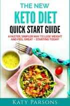 The New Keto Diet Quick Start Guide - A Faster, Simpler Way to Lose Weight and Feel Great – Starting Today! ebook by Katy Parsons