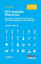 DIY Satellite Platforms - Building a Space-Ready General Base Picosatellite for Any Mission ebook by Sandy  Antunes
