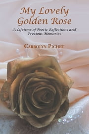 My Lovely Golden Rose - A Lifetime of Poetic Reflections and Precious Memories ebook by Carrolyn Pichet