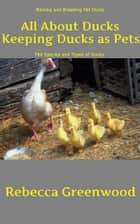 All About Ducks: Keeping Ducks as Pets ebook by Rebecca Greenwood