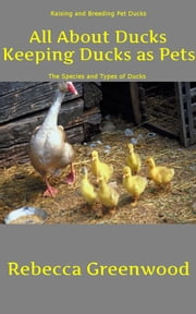 All About Ducks: Keeping Ducks as Pets - Raising and Breeding Ducks, Species and Types of Ducks ebook by Rebecca Greenwood