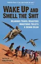 Wake Up and Smell the Shit - Hilarious Travel Disasters, Monstrous Toilets, and a Demon Dildo ebook by