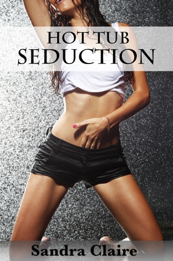 Hot Tub Seduction ebook by Sandra Claire