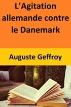 L'Agitation allemande contre le Danemark eBook by Auguste Geffroy