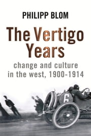 The Vertigo Years - Change And Culture In The West, 1900-1914 eBook by Philipp Blom