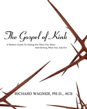 The Gospel of Kink - A Modern Guide to Asking For What You Want and Getting What You Asked For ebook by Richard Wagner, PhD