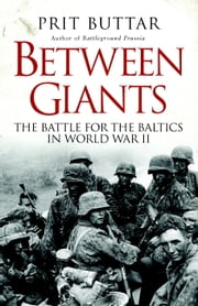 Between Giants: The Battle for the Baltics in World War II ebook by Prit Buttar