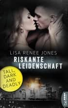 Riskante Leidenschaft - Tall, Dark and Deadly ebook by Lisa Renee Jones, Kerstin Fricke