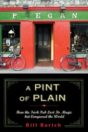 A Pint of Plain - Tradition, Change and the Fate of the Irish Pub ebook by Bill Barich