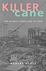 Killer 'Cane - The Deadly Hurricane of 1928 ebook by Robert Mykle