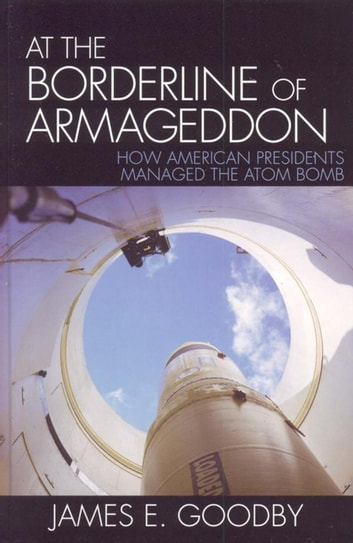 At the Borderline of Armageddon - How American Presidents Managed the Atom Bomb ebook by James E. Goodby