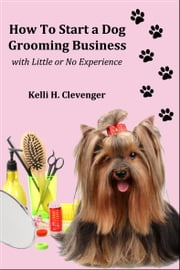 How to Start a Dog Grooming Business With Little or No Experience ebook by Kelli H Clevenger