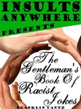 Insults Anywhere Presents The Gentleman's Book Of Racist Jokes ebook by Franklin Yantz