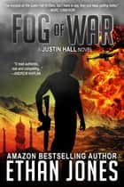 Fog of War: A Justin Hall Spy Thriller - Action, Mystery, International Espionage and Suspense - Book 3 電子書籍 by Ethan Jones