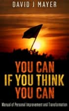 You CAN if you Think you CAN - Manual of Personal Improvement and Transformation ebook by David J Mayer