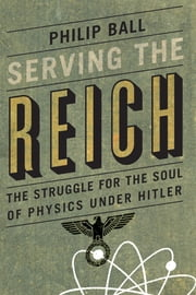 Serving the Reich - The Struggle for the Soul of Physics under Hitler ebook by Philip Ball