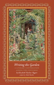 Writing the Garden - A Literary Conversation Across Two Centuries ebook by Elizabeth Barlow Rogers