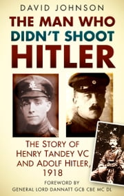 The Man Who Didn't Shoot Hitler - The Story of Henry Tandey VC and Adolf Hitler, 1918 ebook by David Johnson,General Lord Dannatt GCB CBE MC DL