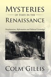 Mysteries of State in the Renaissance - Neoplatonism, Reformation and Political Cosmology ebook by Colm Gillis