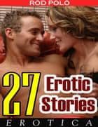 Erotica: 27 Erotic Stories ebook by Rod Polo