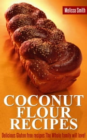 "Coconut Flour Recipes: Delicious Gluten Free Recipes The Whole Family Will Love!"" ebook by Melissa Smith"