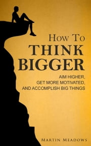 How to Think Bigger - Aim Higher, Get More Motivated, and Accomplish Big Things ebook by Martin Meadows