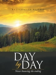 Day by Day - Never Knowing the Ending ebook by Keorapetse Kgomo