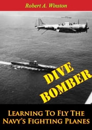 Dive Bomber: Learning To Fly The Navy's Fighting Planes ebook by Lt.-Cmdr. Robert A. Winston