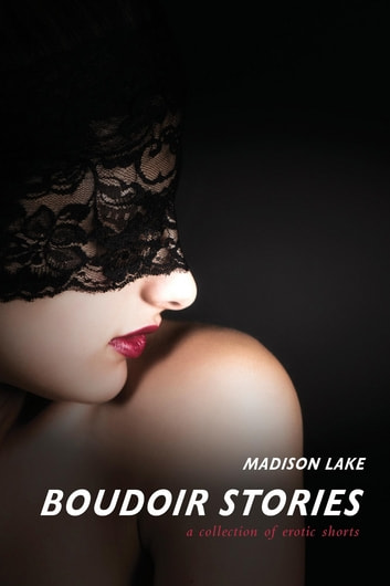 Boudoir Stories - A collection of erotic shorts ebook by Madison Lake