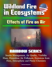 Wildland Fire in Ecosystems: Effects of Fire on Air (Rainbow Series) - Smoke Management, Air Quality, Visibility, Haze, Hazardous Air Pollutants, Emissions from Fires, Atmospheric and Plume Chemistry ebook by Progressive Management