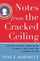 Notes from the Cracked Ceiling - Hillary Clinton, Sarah Palin, and What It Will Take for a Woman to Win ebook by Anne E. Kornblut