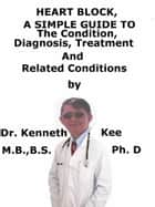 Heart Block, A Simple Guide To The Condition, Diagnosis, Treatment And Related Conditions ebook by Kenneth Kee
