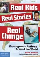 Real Kids, Real Stories, Real Change - Courageous Actions Around the World ebook by Garth Sundem