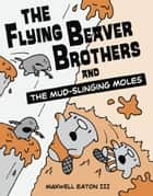 The Flying Beaver Brothers and the Mud-Slinging Moles ebook by Maxwell Eaton, III