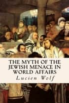 The Myth of the Jewish Menace in World Affairs ebook by Lucien Wolf