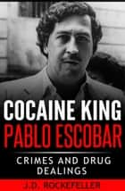 Cocaine King Pablo Escobar: Crimes and Drug Dealings ebook by J.D. Rockefeller