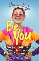 Chicken Soup for the Soul: Be You - 101 Stories of Affirmation, Determination and Female Empowerment ebook by Amy Newmark