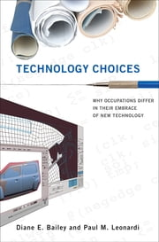 Technology Choices - Why Occupations Differ in Their Embrace of New Technology ebook by Diane E. Bailey,Paul M. Leonardi