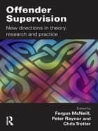 Offender Supervision - New Directions in Theory, Research and Practice ebook by Fergus McNeill, Peter Raynor, Chris Trotter