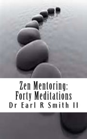 Zen Mentoring - Forty Meditations ebook by Dr Earl R Smith II