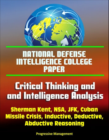 National Defense Intelligence College Paper: Critical Thinking and Intelligence Analysis - Sherman Kent, NSA, JFK, Cuban Missile Crisis, Inductive, Deductive, Abductive Reasoning ebook by Progressive Management