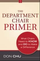 The Department Chair Primer - What Chairs Need to Know and Do to Make a Difference ebook by Don Chu