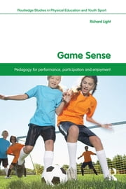 Game Sense - Pedagogy for Performance, Participation and Enjoyment ebook by Richard Light