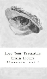 Love Your Traumatic Brain Injury ebook by Alexander and I