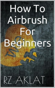 How To Airbrush For Beginners ebook by RZ Aklat