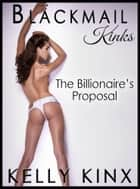 The Billionaire's Proposal - Blackmail Kinks ebook by Kelly Kinx